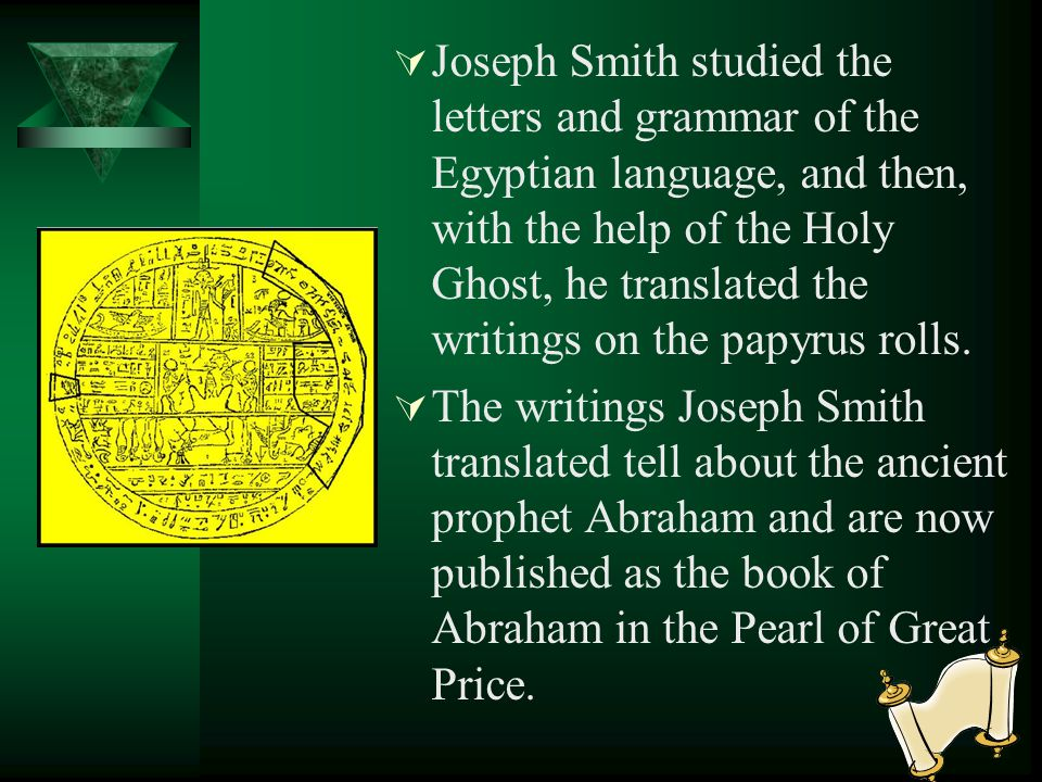 Joseph Smith studied the letters and grammar of the Egyptian language, and then, with the help of the Holy Ghost, he translated the writings on the papyrus rolls.