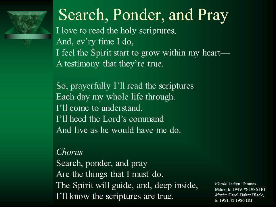 Search, Ponder, and Pray I love to read the holy scriptures,