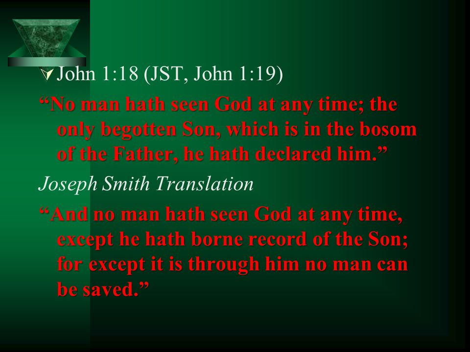 John 1:18 (JST, John 1:19) No man hath seen God at any time; the only begotten Son, which is in the bosom of the Father, he hath declared him.