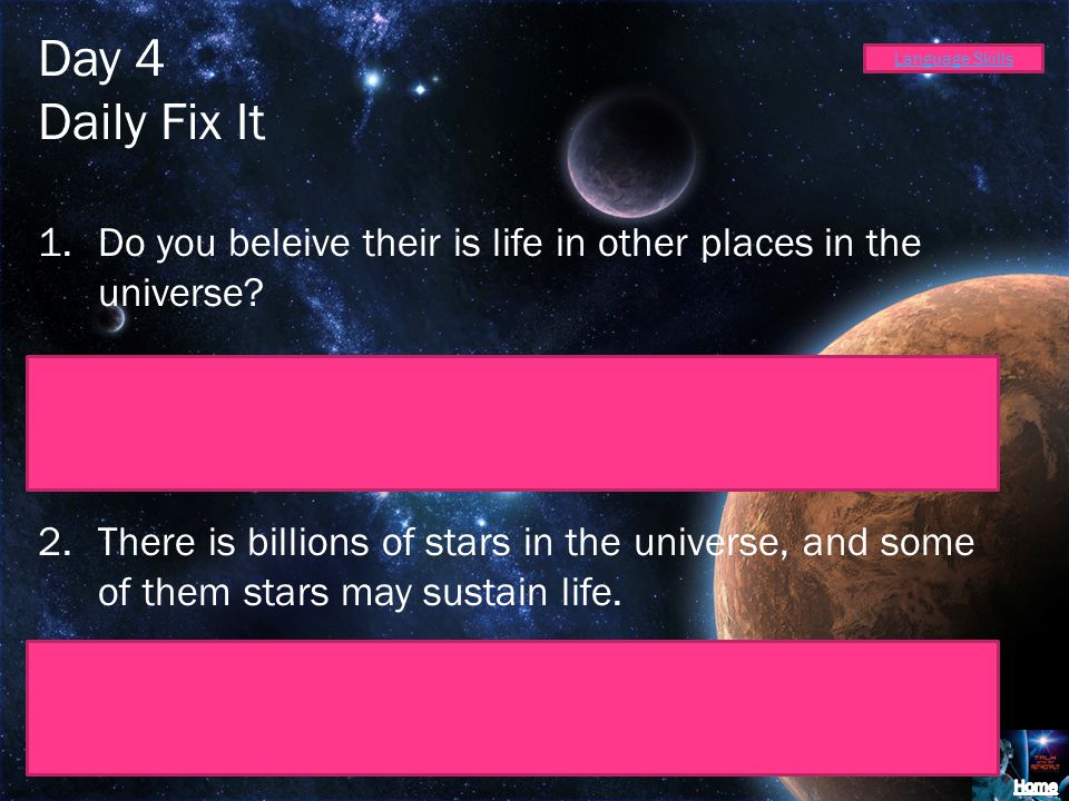 Day 4 Daily Fix It. Do you beleive their is life in other places in the universe Do you believe there is life in other places in the universe