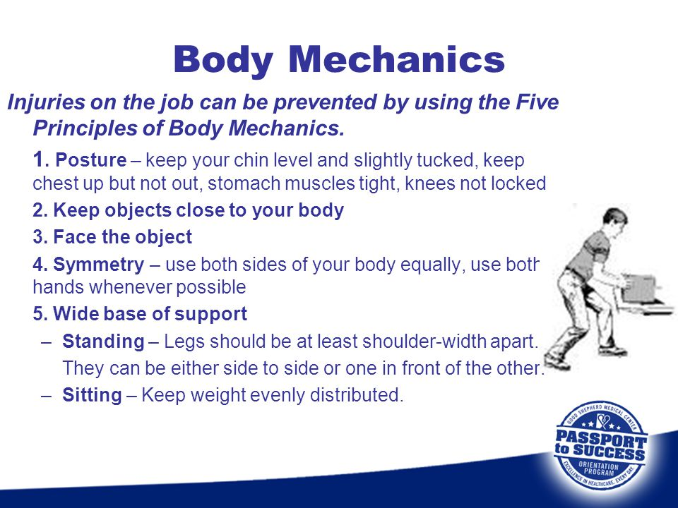 Body Mechanics Injuries on the job can be prevented by using the Five Principles of Body Mechanics.
