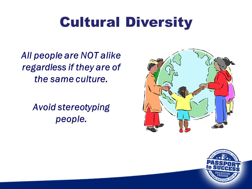 Cultural Diversity All people are NOT alike regardless if they are of the same culture.