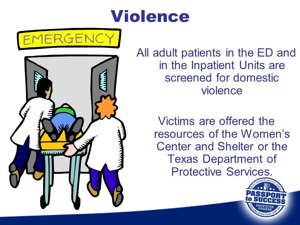 Violence All adult patients in the ED and in the Inpatient Units are screened for domestic violence.