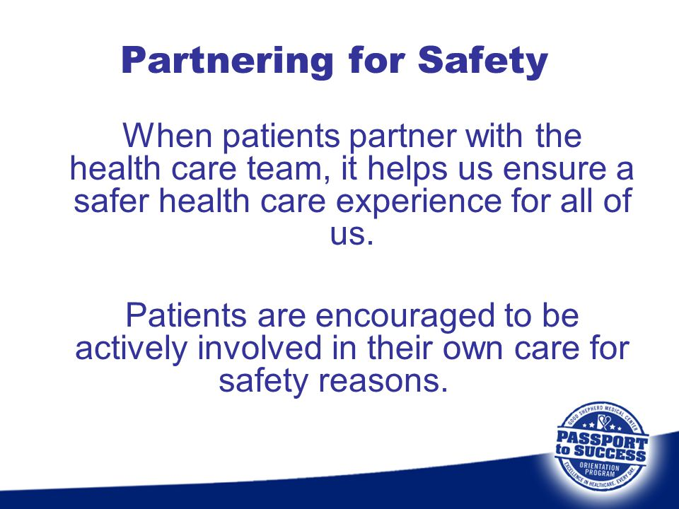 Partnering for Safety When patients partner with the health care team, it helps us ensure a safer health care experience for all of us.