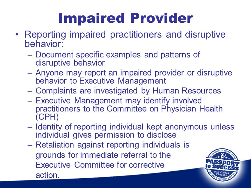 Impaired Provider Reporting impaired practitioners and disruptive behavior: Document specific examples and patterns of disruptive behavior.