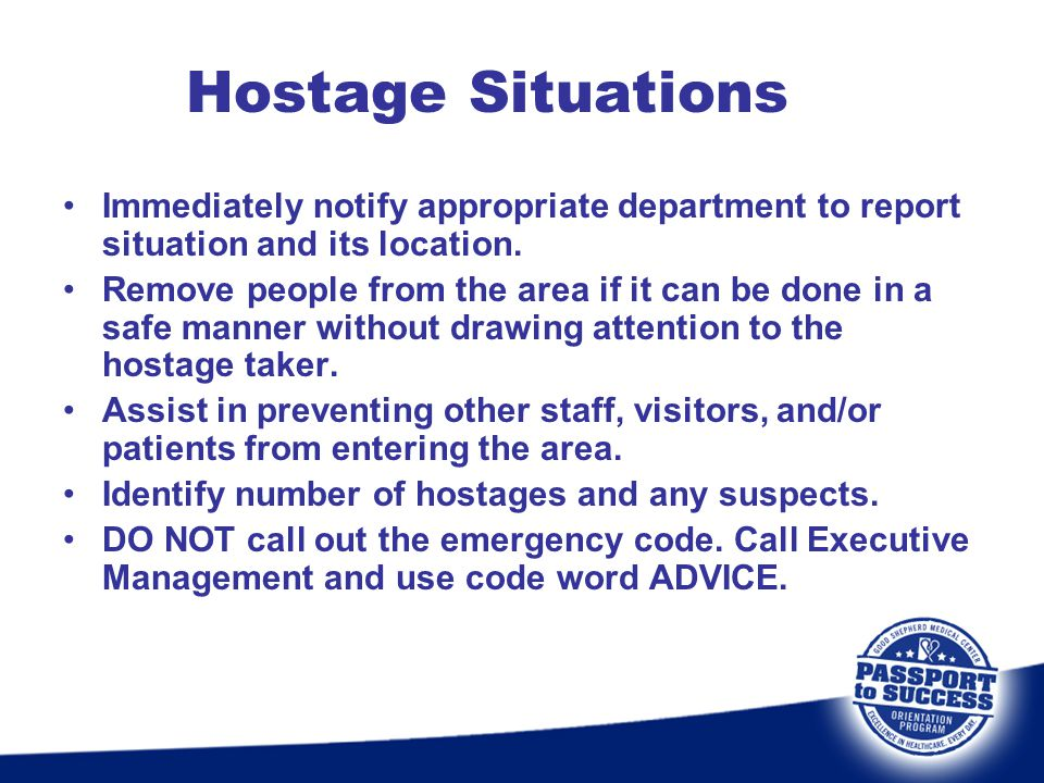 Hostage Situations Immediately notify appropriate department to report situation and its location.