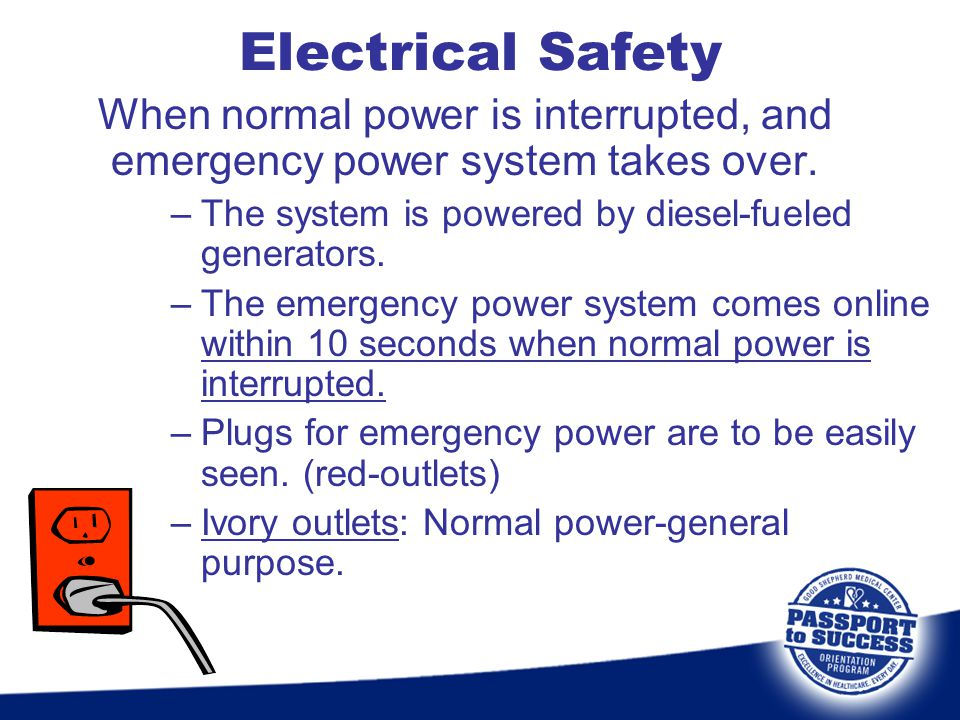 Electrical Safety When normal power is interrupted, and emergency power system takes over. The system is powered by diesel-fueled generators.