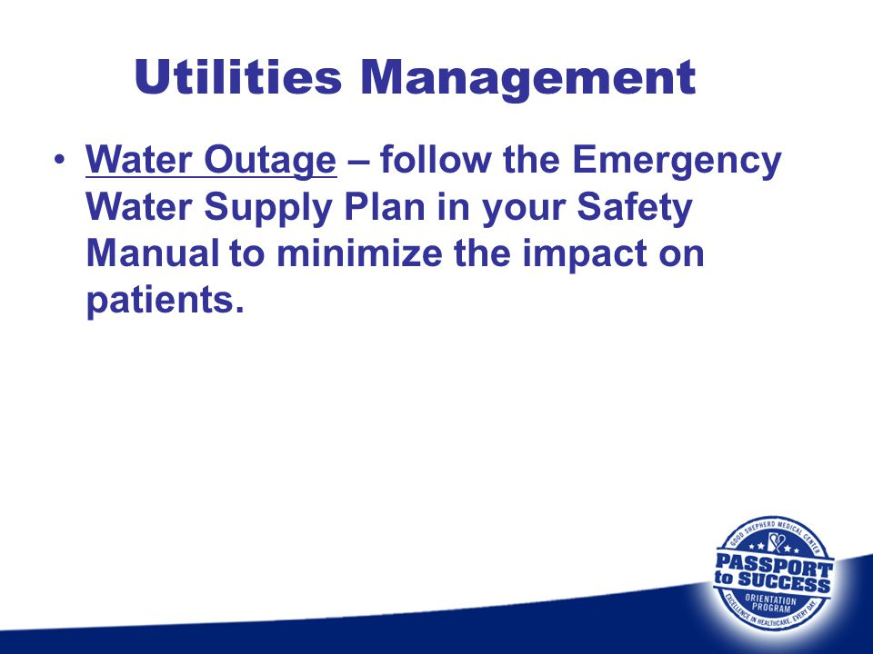 Utilities Management Water Outage – follow the Emergency Water Supply Plan in your Safety Manual to minimize the impact on patients.