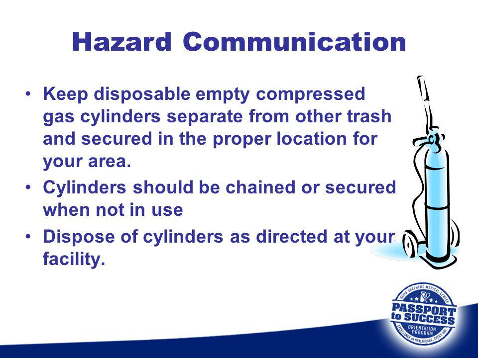 Hazard Communication Keep disposable empty compressed gas cylinders separate from other trash and secured in the proper location for your area.