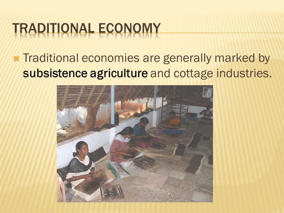 Traditional Economy Traditional economies are generally marked by subsistence agriculture and cottage industries.