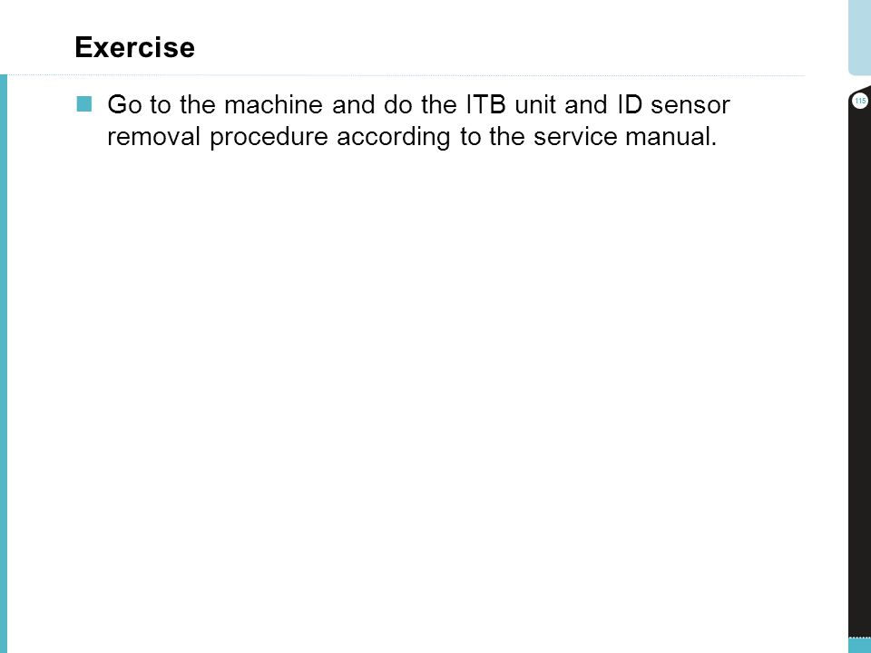 Exercise Go to the machine and do the ITB unit and ID sensor removal procedure according to the service manual.