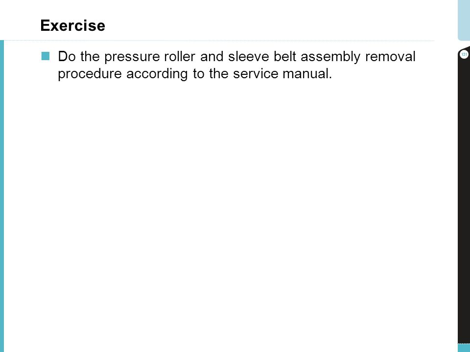 Exercise Do the pressure roller and sleeve belt assembly removal procedure according to the service manual.