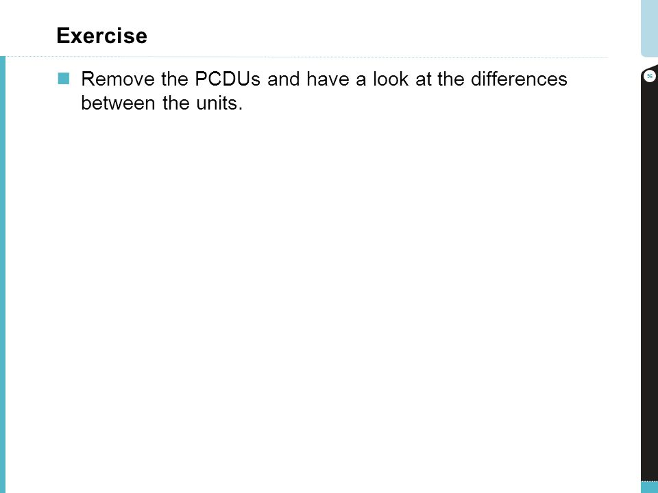 Exercise Remove the PCDUs and have a look at the differences between the units.
