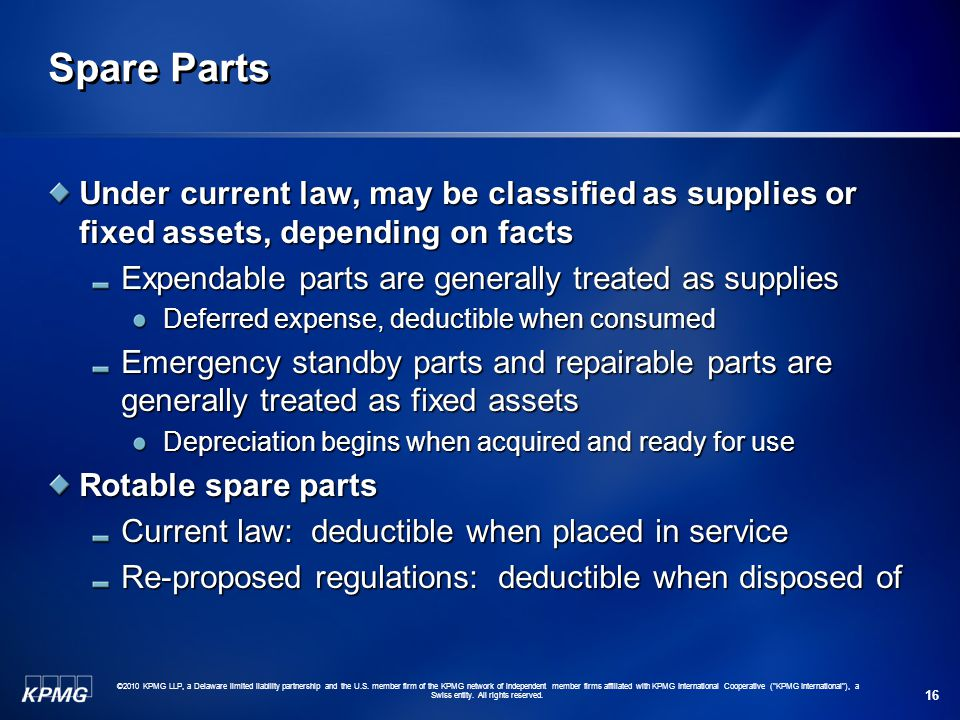 Spare Parts Under current law, may be classified as supplies or fixed assets, depending on facts. Expendable parts are generally treated as supplies.