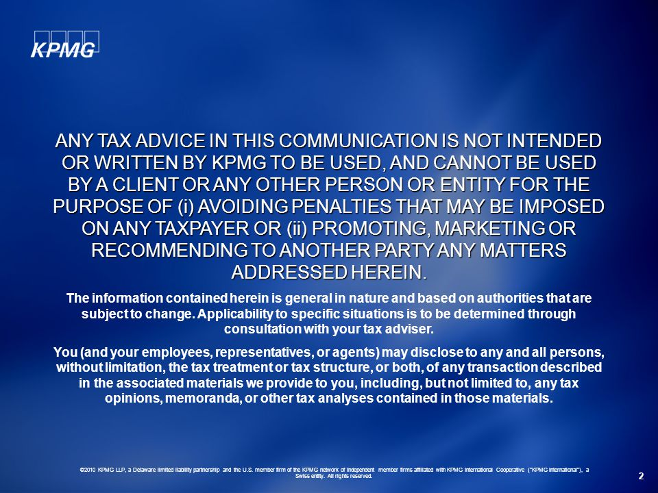 ANY TAX ADVICE IN THIS COMMUNICATION IS NOT INTENDED OR WRITTEN BY KPMG TO BE USED, AND CANNOT BE USED BY A CLIENT OR ANY OTHER PERSON OR ENTITY FOR THE PURPOSE OF (i) AVOIDING PENALTIES THAT MAY BE IMPOSED ON ANY TAXPAYER OR (ii) PROMOTING, MARKETING OR RECOMMENDING TO ANOTHER PARTY ANY MATTERS ADDRESSED HEREIN.