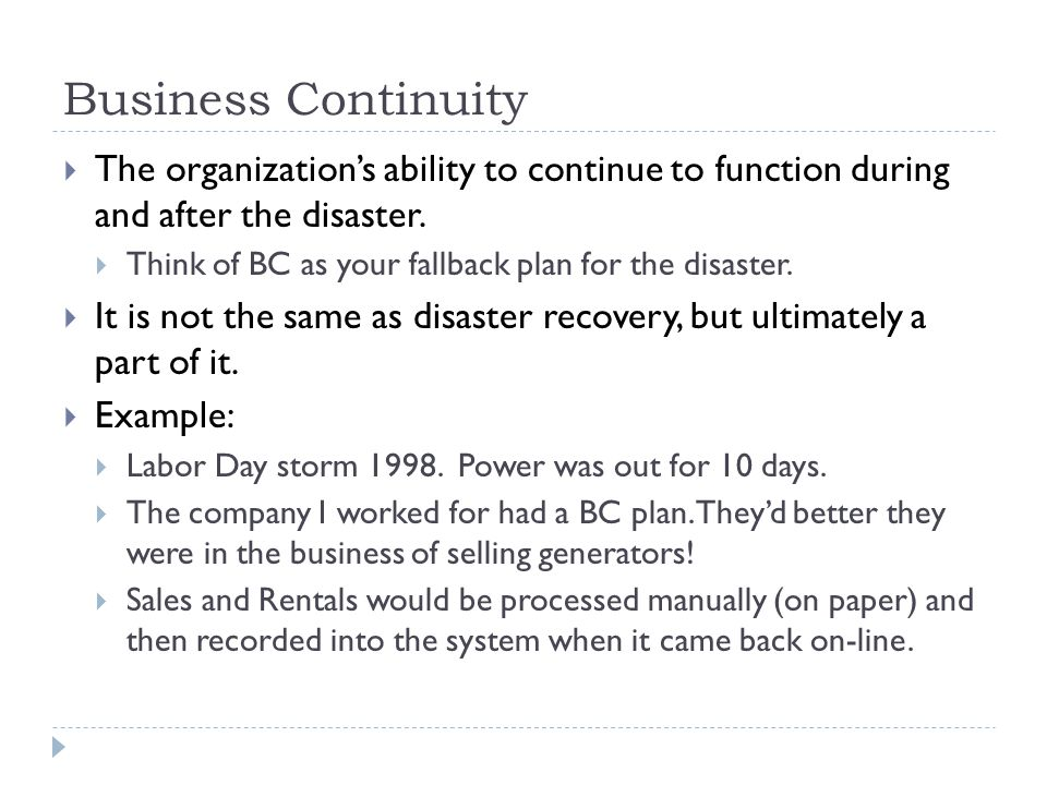 Business Continuity The organization's ability to continue to function during and after the disaster.