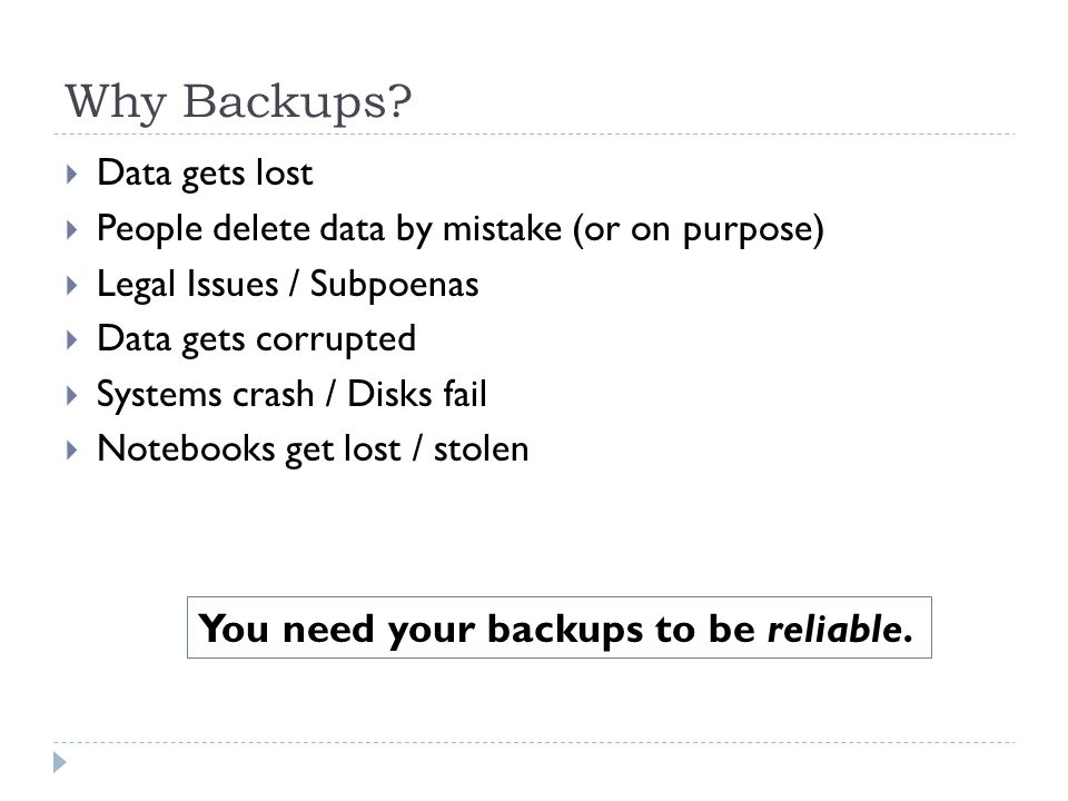 Why Backups You need your backups to be reliable. Data gets lost