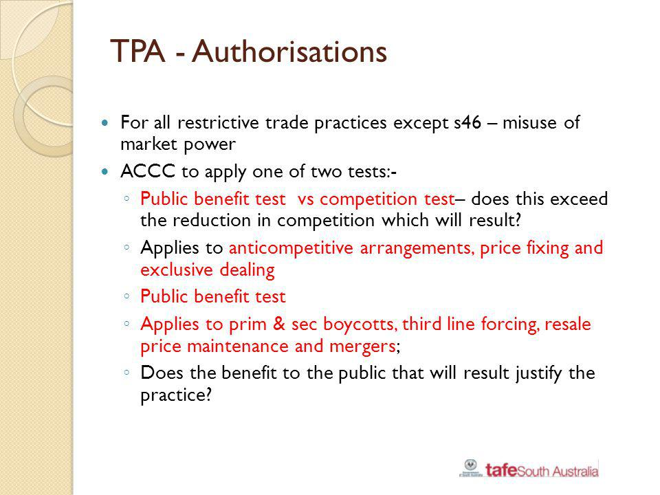 TPA - Authorisations For all restrictive trade practices except s46 – misuse of market power. ACCC to apply one of two tests:-