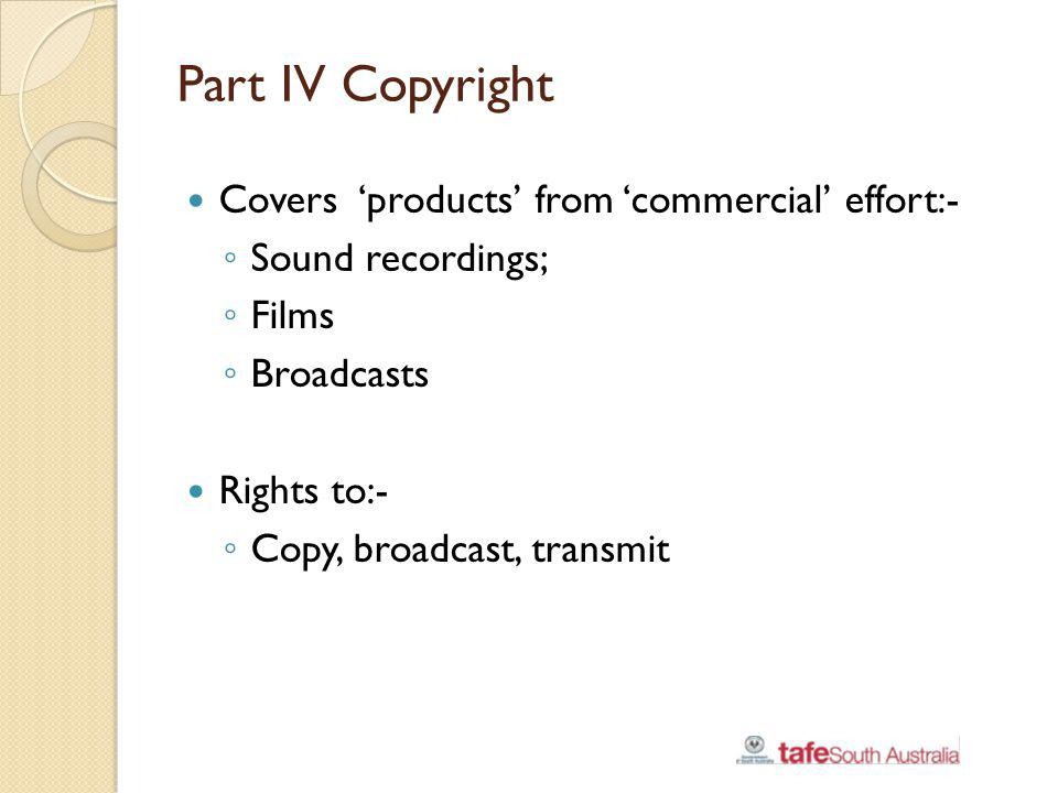 Part IV Copyright Covers 'products' from 'commercial' effort:-