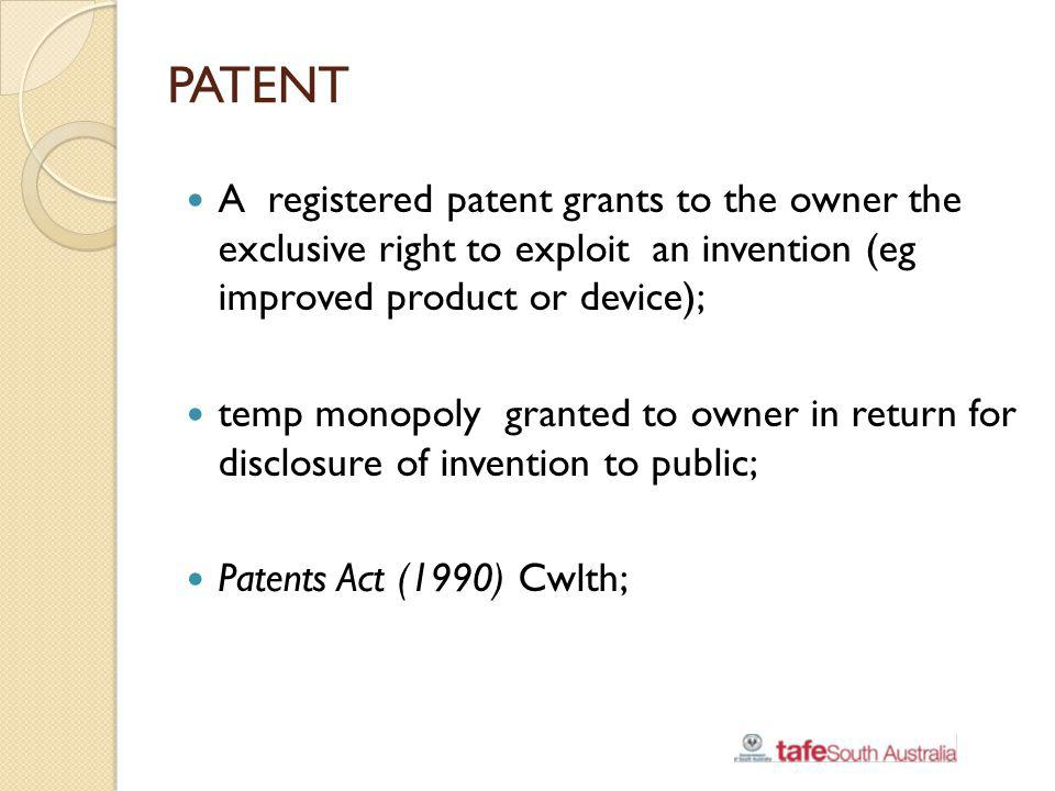 PATENT A registered patent grants to the owner the exclusive right to exploit an invention (eg improved product or device);