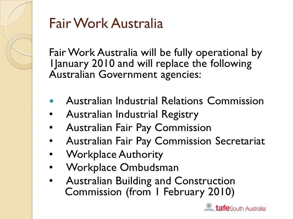Fair Work Australia Fair Work Australia will be fully operational by 1January 2010 and will replace the following Australian Government agencies: