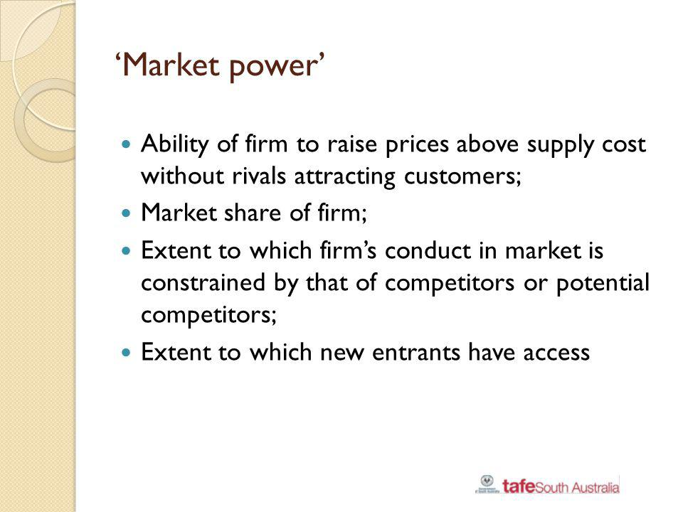 'Market power' Ability of firm to raise prices above supply cost without rivals attracting customers;