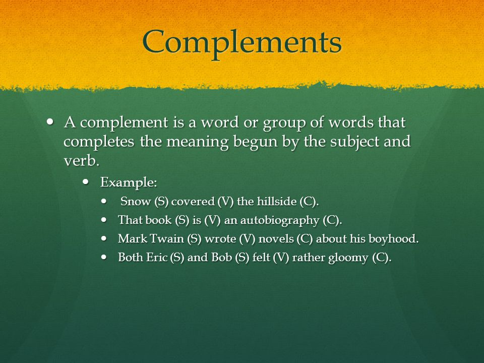 Complements A complement is a word or group of words that completes the meaning begun by the subject and verb.
