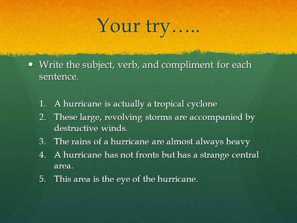 Your try….. Write the subject, verb, and compliment for each sentence.