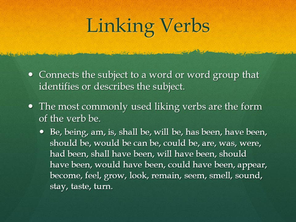 Linking Verbs Connects the subject to a word or word group that identifies or describes the subject.
