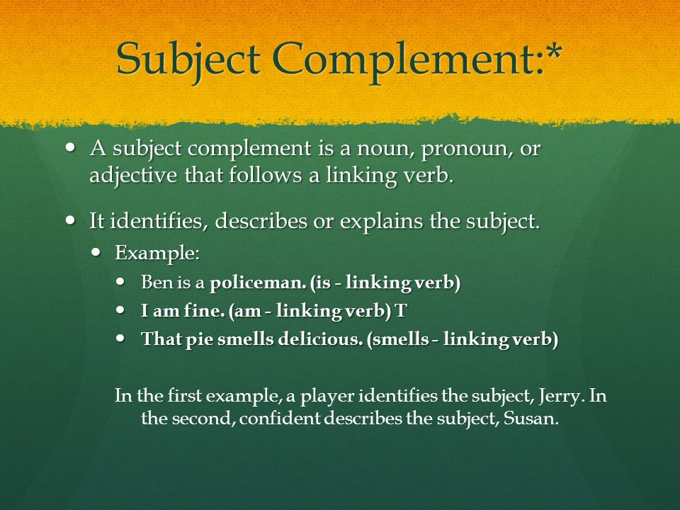 Subject Complement:* A subject complement is a noun, pronoun, or adjective that follows a linking verb.