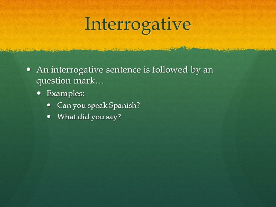 Interrogative An interrogative sentence is followed by an question mark… Examples: Can you speak Spanish