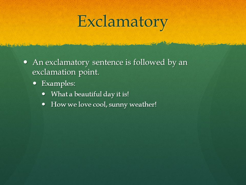 Exclamatory An exclamatory sentence is followed by an exclamation point. Examples: What a beautiful day it is!