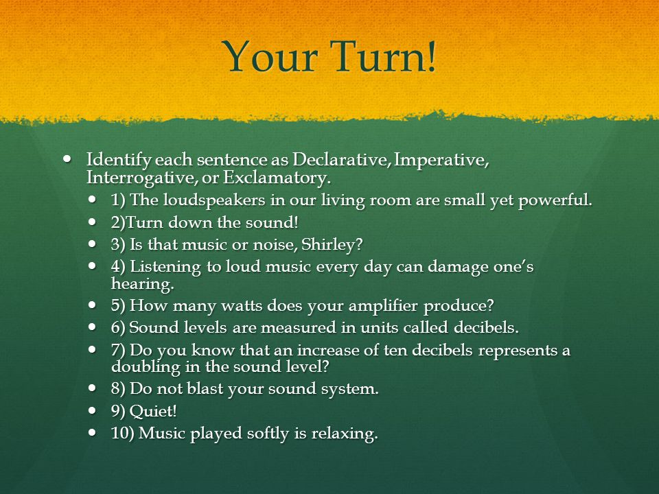 Your Turn! Identify each sentence as Declarative, Imperative, Interrogative, or Exclamatory.