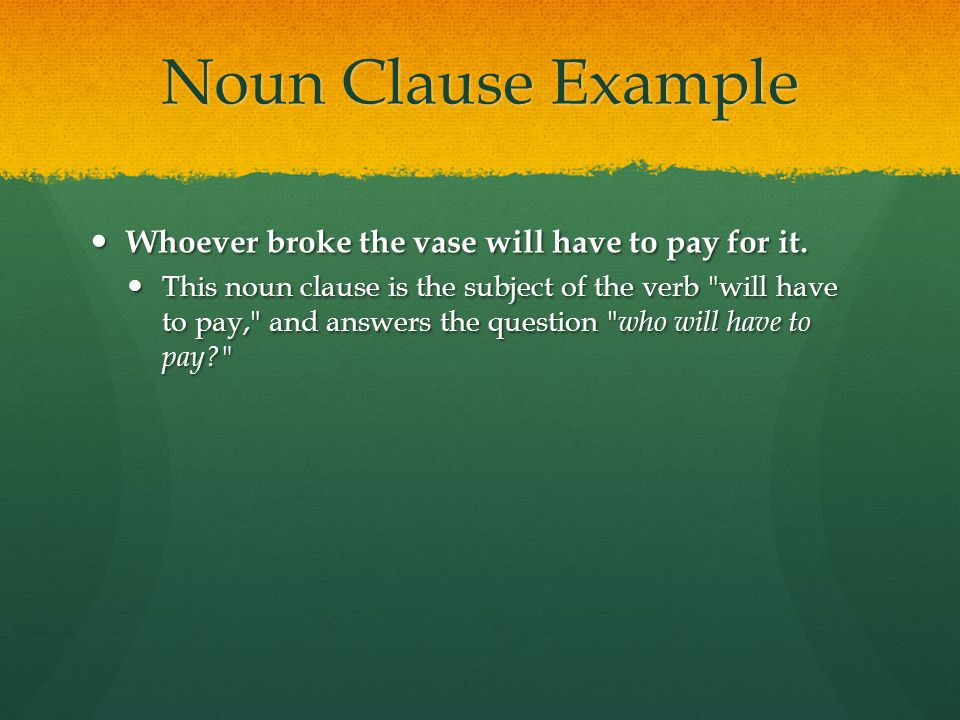 Noun Clause Example Whoever broke the vase will have to pay for it.