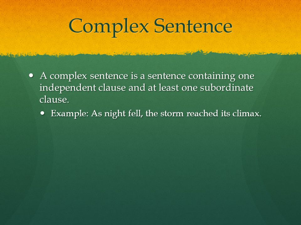 Complex Sentence A complex sentence is a sentence containing one independent clause and at least one subordinate clause.