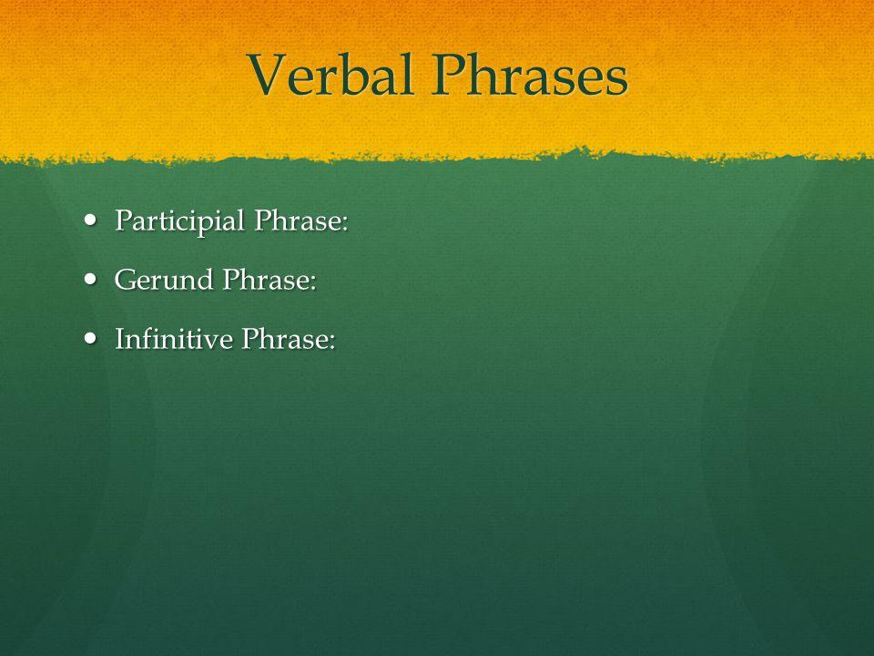 Verbal Phrases Participial Phrase: Gerund Phrase: Infinitive Phrase: