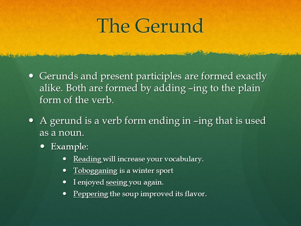 The Gerund Gerunds and present participles are formed exactly alike. Both are formed by adding –ing to the plain form of the verb.