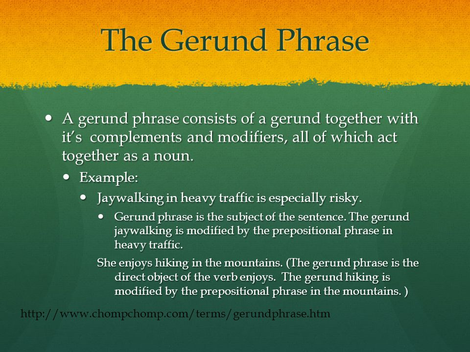 The Gerund Phrase A gerund phrase consists of a gerund together with it's complements and modifiers, all of which act together as a noun.