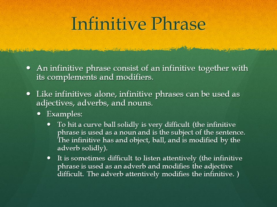 Infinitive Phrase An infinitive phrase consist of an infinitive together with its complements and modifiers.