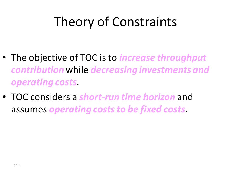 Theory of Constraints The objective of TOC is to increase throughput contribution while decreasing investments and operating costs.