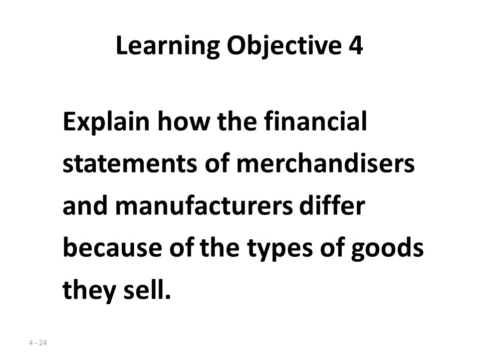 Learning Objective 4 Explain how the financial. statements of merchandisers. and manufacturers differ.