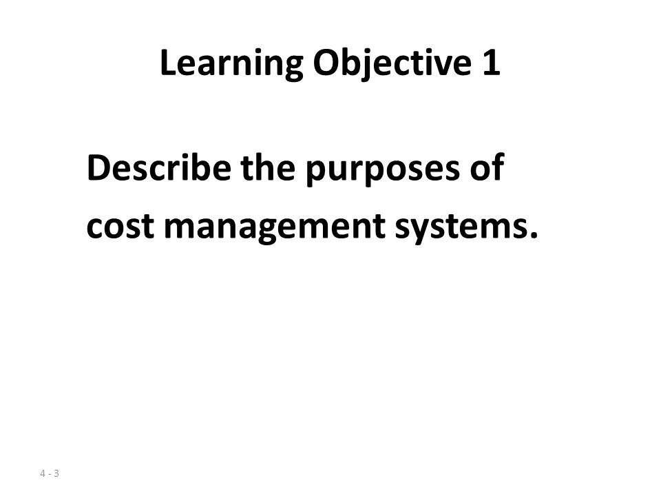 Learning Objective 1 Describe the purposes of cost management systems.
