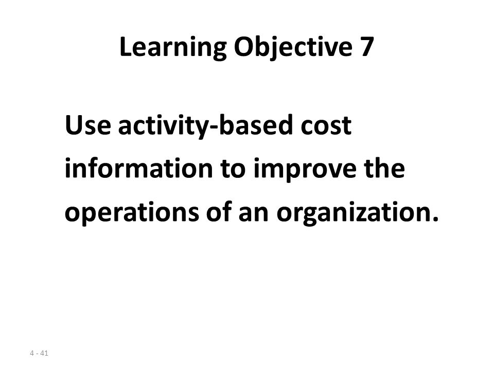 Learning Objective 7 Use activity-based cost. information to improve the.