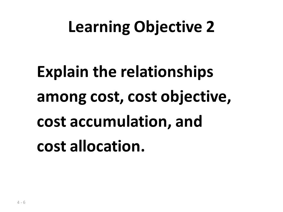 Learning Objective 2 Explain the relationships. among cost, cost objective, cost accumulation, and.