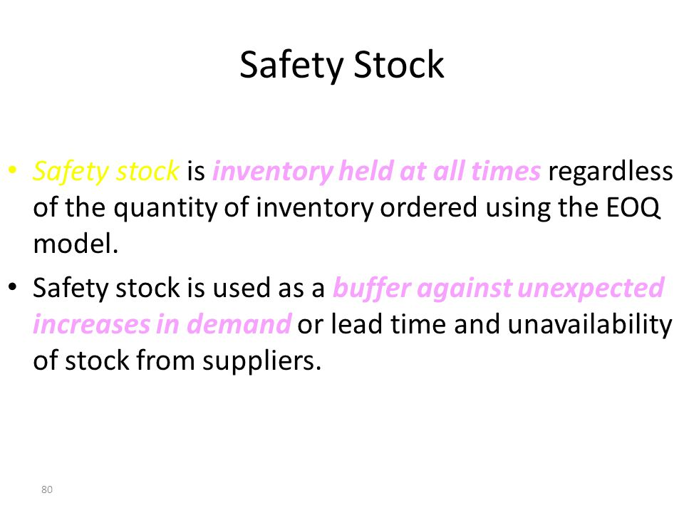 Safety Stock Safety stock is inventory held at all times regardless of the quantity of inventory ordered using the EOQ model.