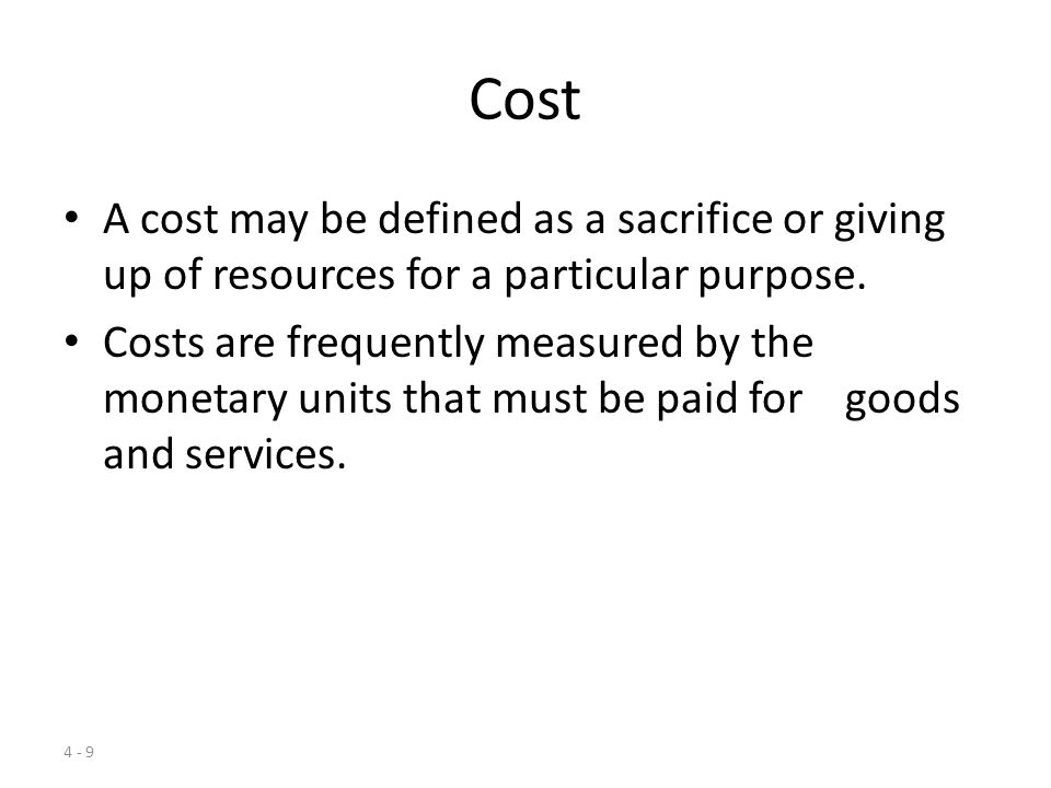 Cost A cost may be defined as a sacrifice or giving up of resources for a particular purpose.