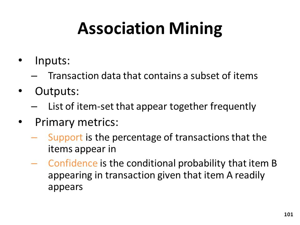 Association Mining Inputs: Outputs: Primary metrics: