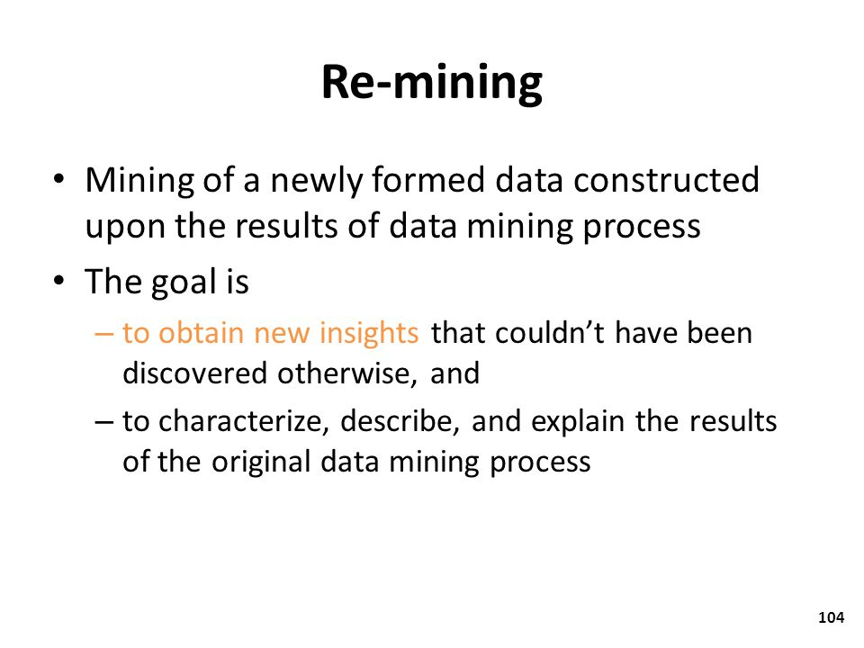 Re-mining Mining of a newly formed data constructed upon the results of data mining process. The goal is.