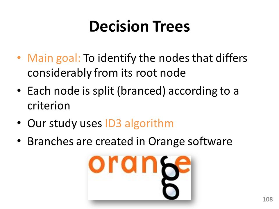 Decision Trees Main goal: To identify the nodes that differs considerably from its root node. Each node is split (branced) according to a criterion.