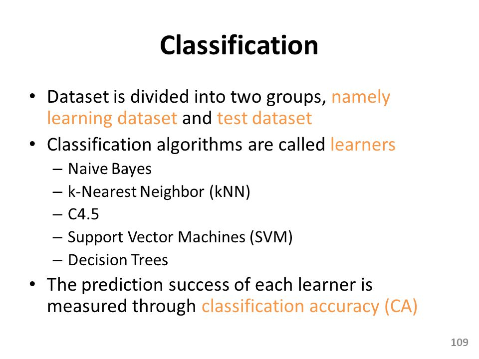 Classification Dataset is divided into two groups, namely learning dataset and test dataset. Classification algorithms are called learners.